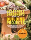 The Vegetable Gardeners Book Of Building Projects