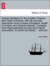 Sailing Directions For The English Channel And Coast Of France With An Accurate Description Of The Coasts Of England South Of Ireland And Channel Islands Compiled From Trigonometrical Surveys And Original Documents To Which Are Added  Account