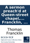 A Sermon Preachd At Queen-street Chapel And St Pauls Covent-Garden On Friday The 17th Of February 1758  By The Rev Thomas Francklin