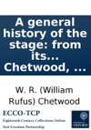 A General History Of The Stage From Its Origin In Greece Down To The Present Time  Collected And Digested By W R Chetwood