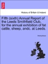 Fifth Sixth Annual Report Of The Leeds Smithfield Club For The Annual Exhibition Of Fat Cattle Sheep Andc At Leeds
