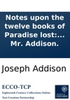 Notes Upon The Twelve Books Of Paradise Lost Collected From The Spectator Written By Mr Addison