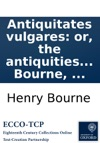 Antiquitates Vulgares Or The Antiquities Of The Common People Giving An Account Of Several Of Their Opinions And Ceremonies  By Henry Bourne