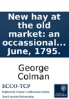 New Hay At The Old Market An Occassional Drama In One Act Written By George Colman The Younger  On Opening The Hay-Market Theatre On The 9th Of June 1795