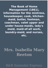 The Book Of Home Management 1861 Information For The Mistress Housekeeper Cook Kitchen-maid Butler Footman Coachman Valet Upper And Under House-maids Ladys Maid Maid-of-all Work Laundry-maid And Nurses Etc