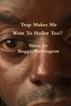 Trap Makes Me Want To Holler Too Story By Reggie Washington