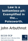 Law Is A Bottomless-pit Exemplified In The Case Of The Lord Strutt John Bull Nicholas Frog And Lewis Baboon Who Spent All They Had In A Law-suit Printed From A Manuscript Found In The Cabinet Of The Famous Sir Humphry Polesworth