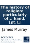 The History Of Religion Particularly Of The Principal Denominations Of Christians  Containing A Succinct And Genuine Account Of Their Original And Present Constitution Discipline Doctrines Worship And Ceremonies  By An Impartial Hand Pt1