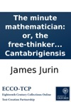 The Minute Mathematician Or The Free-thinker No Just-thinker Set Forth In A Second Letter To The Author Of The Analyst Containing A Defence Of Sir Isaac Newton And The British Mathematicians  By Philalethes Cantabrigiensis