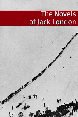 The Complete Novels of Jack London Annotated with essays and biography of Jack London