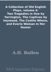 A Collection Of Old English Plays Volume 4 Two Tragedies In One By Yarrington The Captives By Heywood The Costlie Whore And Everie Woman In Her Humor