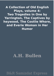 A COLLECTION OF OLD ENGLISH PLAYS, VOLUME 4: TWO TRAGEDIES IN ONE BY YARRINGTON, THE CAPTIVES BY HEYWOOD, THE COSTLIE WHORE, AND EVERIE WOMAN IN HER HUMOR