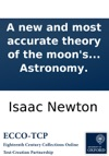 A New And Most Accurate Theory Of The Moons Motion Whereby All Her Irregularities May Be Solved  Written By  Mr Isaac Newton And Published In Latin By Mr David Gregory In His Excellent Astronomy