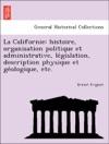 La Californie Histoire Organisation Politique Et Administrative Legislation Description Physique Et Geologique Etc