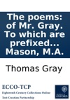 The Poems Of Mr Gray To Which Are Prefixed Memoirs Of His Life And Writings By W Mason MA