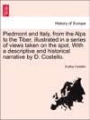 Piedmont And Italy From The Alps To The Tiber Illustrated In A Series Of Views Taken On The Spot With A Descriptive And Historical Narrative By D Costello Vol I