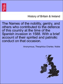 THE NAMES OF THE NOBILITY, GENTRY, AND OTHERS WHO CONTRIBUTED TO THE DEFENCE OF THIS COUNTRY AT THE TIME OF THE SPANISH INVASION IN 1588. WITH A BRIEF ACCOUNT OF THEIR SPIRITED AND PATRIOTIC CONDUCT ON THAT OCCASION.