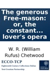The Generous Free-mason Or The Constant Lady With The Humours Of Squire Noodle And His Man Doodle A Tragi-comi-farcical Ballad Opera In Three Acts With The Musick Prefixd To Each Song By The Author Of The Lovers Opera