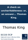 A Check On Uncharitableness Or An Answer To A Book Entitled The Skeleton Or The Arminian Anatomized And The Carnal Preacher Dissected By WH In Three Parts  To Which Is Added A Farther Check To Uncharitableness  By Thomas King