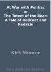 At War With Pontiac Or The Totem Of The Bear A Tale Of Redcoat And Redskin