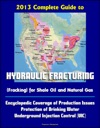 2013 Complete Guide To Hydraulic Fracturing Fracking For Shale Oil And Natural Gas Encyclopedic Coverage Of Production Issues Protection Of Drinking Water Underground Injection Control UIC