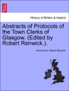 Abstracts Of Protocols Of The Town Clerks Of Glasgow Edited By Robert Renwick Vol IX