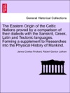 The Eastern Origin Of The Celtic Nations Proved By A Comparison Of Their Dialects With The Sanskrit Greek Latin And Teutonic Languages Forming A Supplement To Researches Into The Physical History Of Mankind