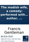 The Modish Wife A Comedy Performed With Uninfluenced Applause At The Theatre-Royal Haymarket To Which Is Prefixed A Summary View Of The Stage As It Has Been Is And Ought To Be With Biographical Anecdotes Of Messrs Mossop Dexter Derrick And Th