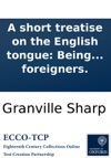 A Short Treatise On The English Tongue Being An Attempt To Render The Reading And Pronunciation Of The Same More Easy To Foreigners