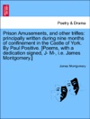 Prison Amusements And Other Trifles Principally Written During Nine Months Of Confinement In The Castle Of York By Paul Positive Poems With A Dedication Signed J- M- Ie James Montgomery