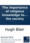 The Importance Of Religious Knowledge To The Happiness Of Mankind A Sermon Preached Before The Society For Propagating Christian Knowledge At Their Anniversary Meeting In The High Church Of Edinburgh On Monday January 1 1750  By Hugh Blair  T