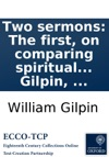 Two Sermons The First On Comparing Spiritual Things With Spiritual Preached At The Primary Visitation Of The Lord Bishop Of Winchester At Southampton July 15 1788  The Second On The Simplicity Of The Gospel Preached  September 13 1780