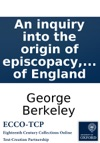 An Inquiry Into The Origin Of Episcopacy In A Discourse Preached In June 1790 By A Dignitary Of The Church Of England