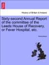 Sixty-second Annual Report Of The Committee Of The Leeds House Of Recovery Or Fever Hospital Etc