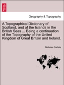 A Topographical Dictionary of Scotland, and of the Islands in the British Seas ... Being a continuation of the Topography of the United Kingdom of Great Britain and Ireland.