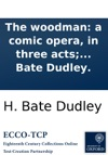 The Woodman A Comic Opera In Three Acts As Performed At The Theatre-Royal Covent-Garden With Universal Applause By Mr Bate Dudley