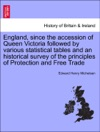 England Since The Accession Of Queen Victoria Followed By Various Statistical Tables And An Historical Survey Of The Principles Of Protection And Free Trade