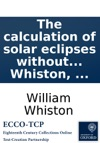 The Calculation Of Solar Eclipses Without Parallaxes With A Specimen Of The Same In The Total Eclipse Of The Sun May 11 1724  By Will Whiston