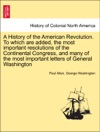 A History Of The American Revolution To Which Are Added The Most Important Resolutions Of The Continental Congress And Many Of The Most Important Letters Of General Washington VOL I
