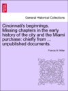 Cincinnatis Beginnings Missing Chapters In The Early History Of The City And The Miami Purchase Chiefly From  Unpublished Documents