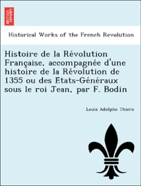 HISTOIRE DE LA RÉVOLUTION FRANÇAISE, ACCOMPAGNÉE DUNE HISTOIRE DE LA RÉVOLUTION DE 1355 OU DES ÉTATS-GÉNÉRAUX SOUS LE ROI JEAN, PAR F. BODIN