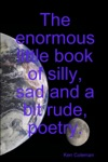 The Enormous Little Book Of Silly Sad And A Bit Rude Poetry