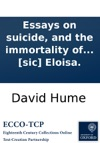 Essays On Suicide And The Immortality Of The Soul Ascribed To The Late David Hume Esq Never Before Published With Remarks Intended As An Antidote To The Poison Contained In These Performances By The Editor To Which Is Added Two Letters On Suicid