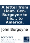 A Letter From Lieut Gen Burgoyne To His Constituents Upon His Late Resignation With The Correspondences Between The Secretaries Of War And Him Relative To His Return To America