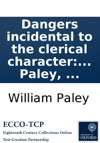 Dangers Incidental To The Clerical Character Stated In A Sermon Preached Before The University Of Cambridge At Great St Marys Church On Sunday July 5th Being Commencement Sunday By William Paley