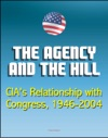 The Agency And The Hill CIAs Relationship With Congress 1946-2004 - Central Intelligence Agency CIA Intelligence Papers