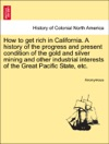 How To Get Rich In California A History Of The Progress And Present Condition Of The Gold And Silver Mining And Other Industrial Interests Of The Great Pacific State Etc