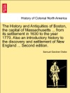 The History And Antiquities Of Boston The Capital Of Massachusetts  From Its Settlement In 1630 To The Year 1770 Also An Introductory History To The Discovery And Settlement Of New England  Second Edition