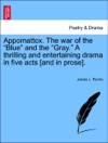 Appomattox The War Of The Blue And The Gray A Thrilling And Entertaining Drama In Five Acts And In Prose