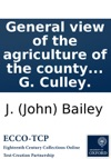 General View Of The Agriculture Of The County Of Northumberland With Observations On The Means Of Its Improvement Drawn Up For The Consideration Of The Board Of Agriculture And Internal Improvement By J Bailey And G Culley